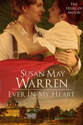 Ever in My Heart: Inspirational Romantic Adventure set in 1917 Russia (The Heirs of Anton Book 4)